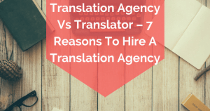 Translation Agency Vs Translator – 7 Reasons To Hire A Translation Agency
