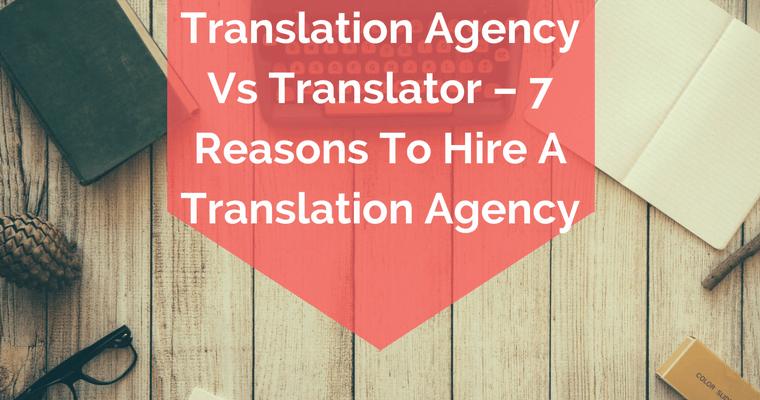 Translation Agency Vs Translator – 7 Reasons To Hire A Translation Agency