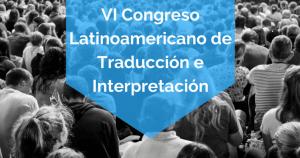 VI Congreso Latinoamericano de Traducción e Interpretación