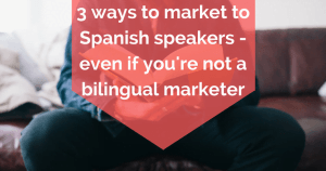 3 ways to market to Spanish speakers - even if you're not a bilingual marketer