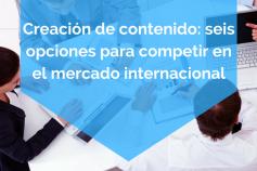 Creación de contenido: seis opciones para competir en el mercado internacional